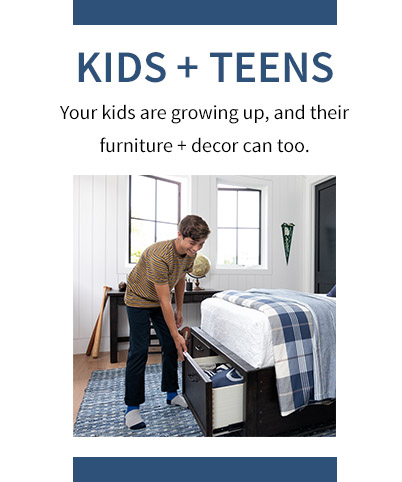 Kids + Teens Your kids are growing up, and their furniture + decor can too.