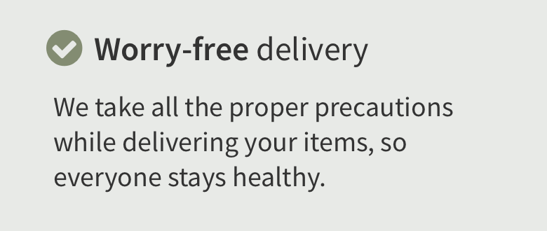 Worry free delivery. We take all the proper precautions while delivering your items so everyone stays healthy