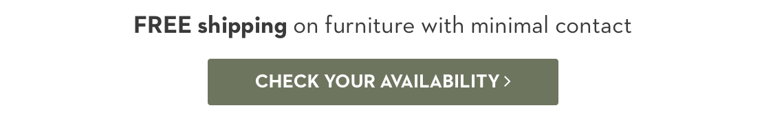 Free shipping on furniture with minimal contact. Check your availability.