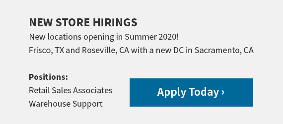 New Store Hirings. New locations opening in Summer 2020! Frisco, TX and Roseville, CA with a new DC in Sacramento, CA. Positions: Retail Sales Associates and Warehouse Support. Apply Today
